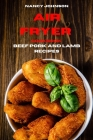 Air Fryer Cookbook Pork, Beef and Lamb Recipes: Quick, Easy and Tasty Recipes for Smart People on a Budget Cover Image
