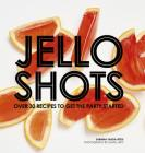 Jello Shots: Over 30 Recipes to Get the Party Started Cover Image