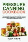 Pressure Canning Cookbook: An Essential Beginner's Guide to Canning and Preserving Vegetables, Meats, Soups, Meals in Jars and More at Home - Inc Cover Image