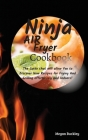 Ninja Air Fryer Cookbook: The Guide That Will Allow you to Discover New Recipes for Frying and Grilling Effortlessly and Indoors Cover Image