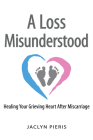 A Loss Misunderstood: Healing Your Grieving Heart After Miscarriage Cover Image