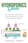 Hydroponics Guide: Easy Step-by-Step Instructions to Build in 10 Different Ways Your Own Hydroponics System. Cover Image
