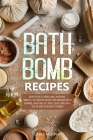 Bath Bomb Recipes: Beautifully Smelling, Natural, Simple, DIY Recipe Book for Making Bath Bombs, Bath Melts, Bath Teas, and Bath Salts an Cover Image