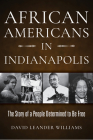 African Americans in Indianapolis: The Story of a People Determined to Be Free Cover Image