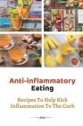 Anti-inflammatory Eating: Recipes To Help Kick Inflammation To The Curb: Anti Inflammatory Recipes Cover Image