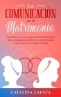 La comunicación en el matrimonio: Descubre los secretos para aprovechar el poder de la comunicación efectiva en tu matrimonio y convertirte en un mejo Cover Image