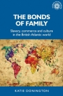 The Bonds of Family: Slavery, Commerce and Culture in the British Atlantic World (Studies in Imperialism #172) Cover Image