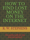 How to Find Lost Money on the Internet: The perfect gift for the internet wizard! Cover Image