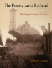 The Pennsylvania Railroad, Volume 1: Building an Empire, 1846-1917 (American Business) Cover Image