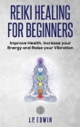 Reiki Healing for Beginners: Improve Your Health, Increase Your Energy and Raise Your Vibration Cover Image