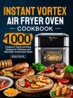 Instant Vortex Air Fryer Oven Cookbook: 1000 Foolproof, Quick and Easy Recipes for Delicious and Affordable Homemade Meals Cover Image