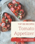 Top 100 Tomato Appetizer Recipes: A Tomato Appetizer Cookbook You Will Love Cover Image