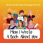 Mom I Wrote a Book About You - I See You in All the Women Who Changed the World: Personalized Gift for Mother's Day - What I Love About Mom Book Birth Cover Image