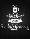 No Bitching im my kitchen: Recipe Notebook to Write In Favorite Recipes - Best Gift for your MOM - Cookbook For Writing Recipes - Recipes and Not Cover Image