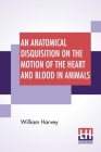 An Anatomical Disquisition On The Motion Of The Heart And Blood In Animals: Translated By Robert Willis, Revised & Edited By Alexander Bowie Cover Image