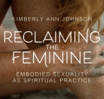 Reclaiming the Feminine: Embodied Sexuality as Spiritual Practice Cover Image