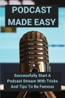 Podcast Made Easy: Successfully Start A Podcast Stream With Tricks And Tips To Be Famous: How To Start A Podcast On Spotify Cover Image