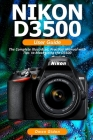 NIKON D3500 User Guide: The Complete Illustrated, Practical Manual with Tips to Maximizing the D3500 Cover Image