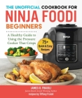 The Unofficial Cookbook for Ninja Foodi Beginners: A Healthy Guide to Using the Pressure Cooker That Crisps Cover Image
