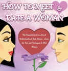 How to Meet & Date a Woman: The Complete Guide on How to Understand and Date Women - Learn the Tips and Techniques to Meet Women Cover Image