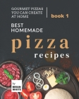 Best Homemade Pizza Recipes: Gourmet Pizzas You Can Create at Home - Book 1 Cover Image
