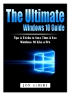 The Ultimate Windows 10 Guide: Tips & Tricks to Save Time & Use Windows 10 Like a Pro Cover Image