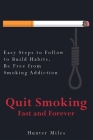 Quit Smoking Fast and Forever: Easy Steps to Follow to Build Habits, Be Free from Smoking Addiction Cover Image