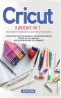 Cricut: 3 BOOK IN 1: Cricut Maker For Beginners, Design Space, Project Ideas. A Step-By-Step Guide To Master All The Potential Cover Image