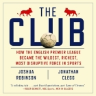 The Club Lib/E: How the English Premier League Became the Wildest, Richest, Most Disruptive Force in Sports Cover Image