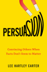 Persuasion: Convincing Others When Facts Don't Seem to Matter Cover Image