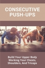Consecutive Push-Ups: Build Your Upper Body Working Your Chests, Shoulders, And Triceps: Butt Exercises Men Cover Image