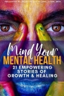 Mind Your Mental Health 21 Empowering Stories of Growth and Healing Cover Image