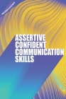 Assertive Confident Communication Skills: A guide to better social skills through assertiveness, effective communication and increased confidence Cover Image