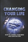 Changing Your Life: How To Control Your Mind And Gain Success: Simple Way To Put The Super On Our Natural Cover Image