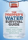 The Prepper's Water Survival Guide: Harvest, Treat, and Store Your Most Vital Resource Cover Image