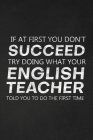 If At First You Don't Succeed Try Doing What Your English Teacher Told You To Do The First Time: Thank You Gift For English Teacher Great for Teacher Cover Image