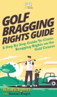 Golf Bragging Rights Guide: A Step By Step Guide To Claim Bragging Rights on the Golf Course Cover Image
