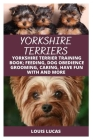 Yorkshire Terriers: Yorkshire Terrier Training Book; Feeding, Dog Obedience Grooming, Caring, Have Fun with and More Cover Image