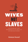 Wives Not Slaves: Patriarchy and Modernity in the Age of Revolutions (American Beginnings, 1500-1900) Cover Image