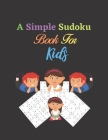 A Simple Sudoku Book For Kids: Easy To Medium Sudoku Puzzle Book For Kids (Puzzles and Activity Book For Kids) Cover Image