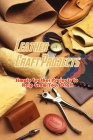 Leather Craft Projects: Simple Leather Projects to Help Grow Your Craft: Gorgeous Leather Craft Ideas You'll Love Book Cover Image