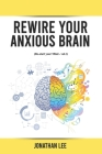 Rewire Your Anxious Brain: Overcome Anxiety, Panic Attacks, Fear, Worry, And Shyness Using Neuroscience Cover Image