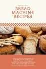 Bread Machine Recipes: The Ultimate Cookbook to Bake Delicious Homemade Bread, Pizza, Doughnuts, Rolls, and much more with No Fuss and Using Cover Image