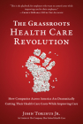 The Grassroots Health Care Revolution: How Companies Across America Are Dramatically Cutting Their Health Care Costs While Improving Care Cover Image