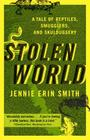 Stolen World: A Tale of Reptiles, Smugglers, and Skulduggery Cover Image