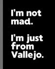 I'm not mad. I'm just from Vallejo.: A Fun Composition Book for a Native Vallejo, California CA Resident and Sports Fan Cover Image