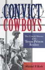 Convict Cowboys: The Untold History of the Texas Prison Rodeo (North Texas Crime and Criminal Justice Series #10) Cover Image
