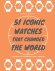 51 Iconic Watches that changed the World: Fascinating Stories and Interesting Facts of the greatest timepieces ever made Cover Image