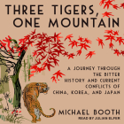 Three Tigers, One Mountain: A Journey Through the Bitter History and Current Conflicts of China, Korea, and Japan Cover Image