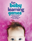 Fun Baby Learning Games: Activities to Support Development in Infants, Toddlers, and Two-Year-Olds Cover Image